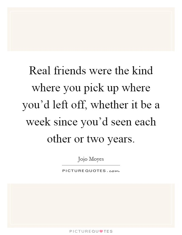 Real friends were the kind where you pick up where you'd left off, whether it be a week since you'd seen each other or two years Picture Quote #1