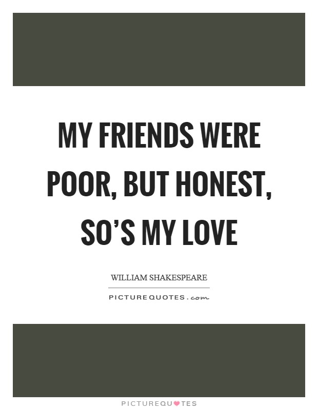 My friends were poor, but honest, so's my love Picture Quote #1
