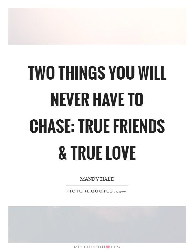 Two things you will never have to chase: True friends and true love Picture Quote #1