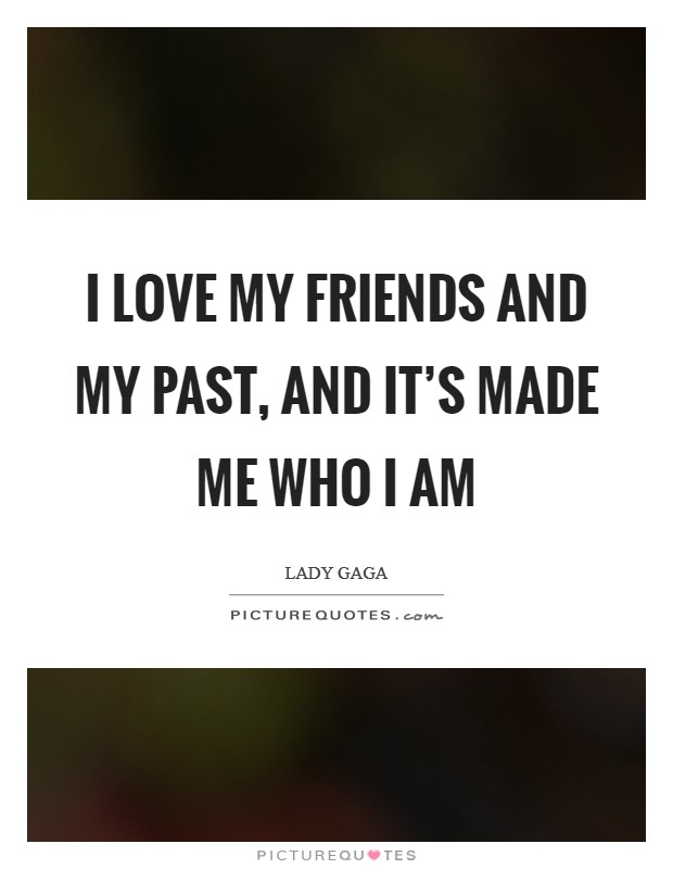 I love my friends and my past, and it's made me who I am Picture Quote #1