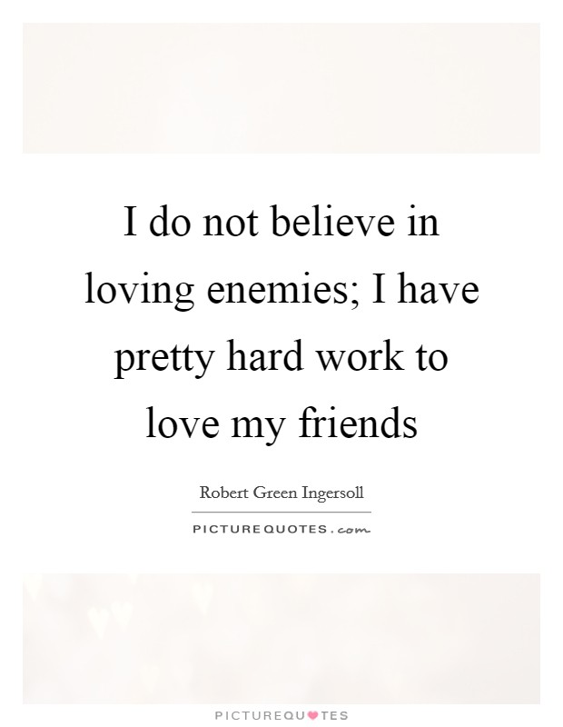 I do not believe in loving enemies; I have pretty hard work to love my friends Picture Quote #1