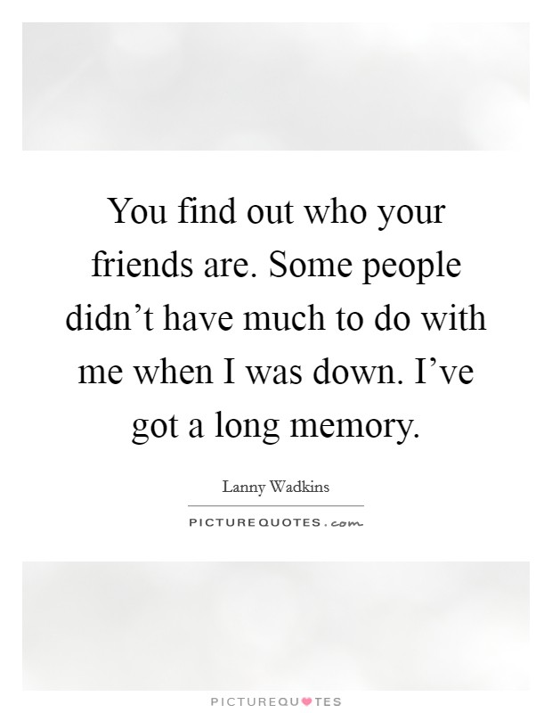 You find out who your friends are. Some people didn't have much to do with me when I was down. I've got a long memory Picture Quote #1