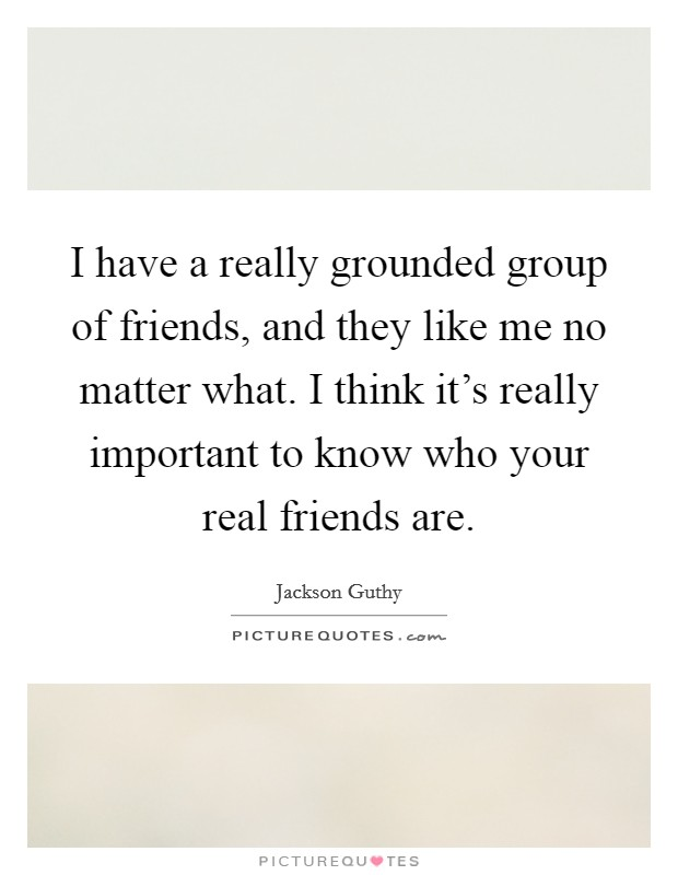 I have a really grounded group of friends, and they like me no matter what. I think it's really important to know who your real friends are Picture Quote #1