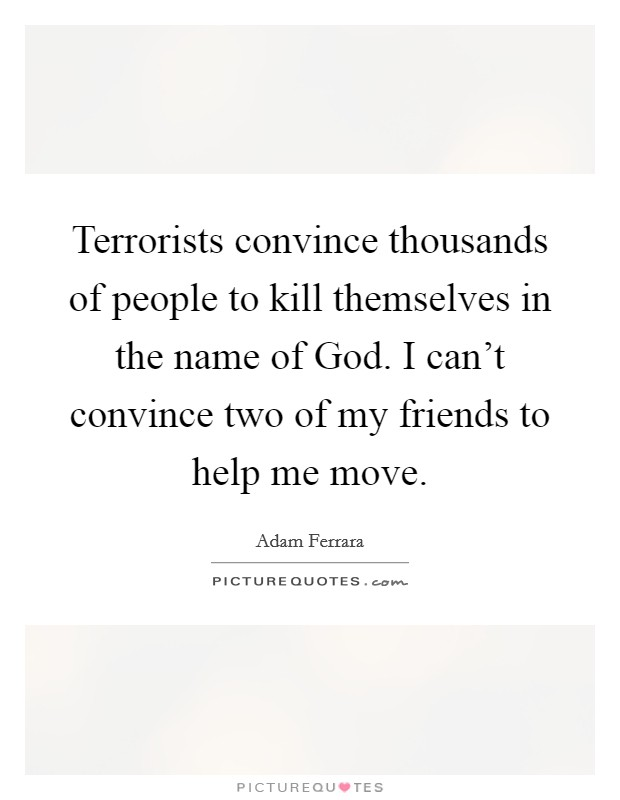 Terrorists convince thousands of people to kill themselves in the name of God. I can't convince two of my friends to help me move Picture Quote #1