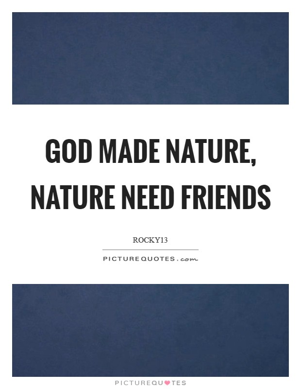 God Made Nature, Nature Need Friends Picture Quote #1