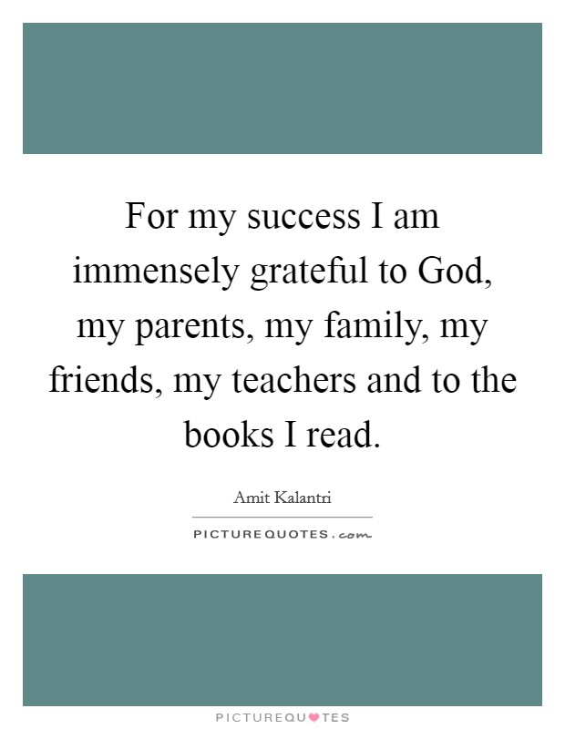 For my success I am immensely grateful to God, my parents, my family, my friends, my teachers and to the books I read Picture Quote #1