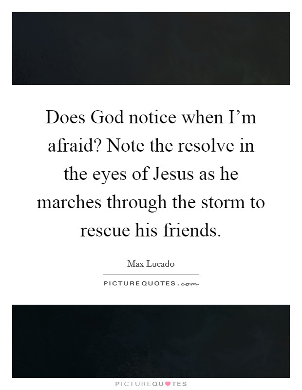 Does God notice when I'm afraid? Note the resolve in the eyes of Jesus as he marches through the storm to rescue his friends Picture Quote #1