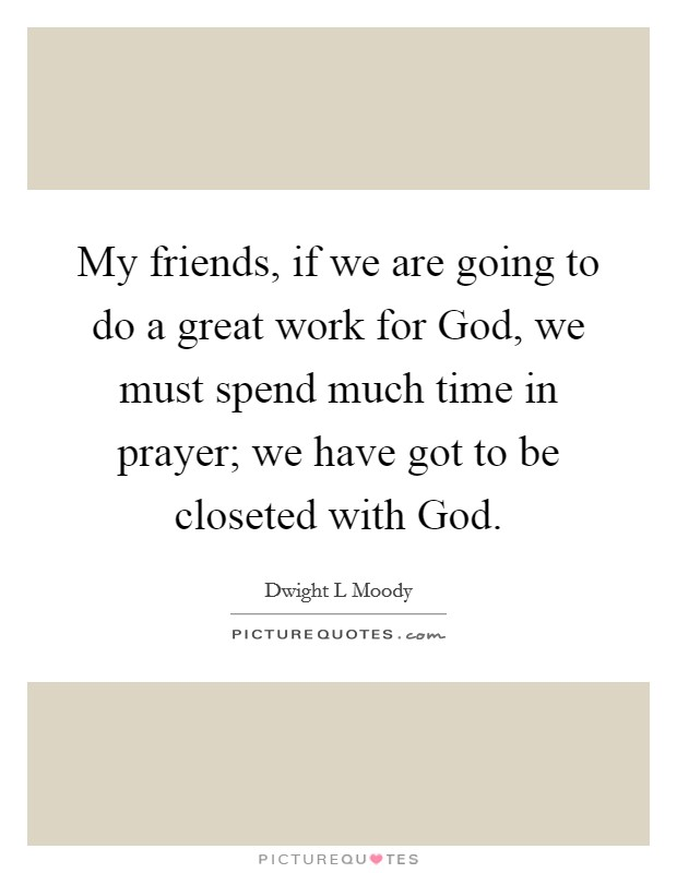 My friends, if we are going to do a great work for God, we must spend much time in prayer; we have got to be closeted with God Picture Quote #1
