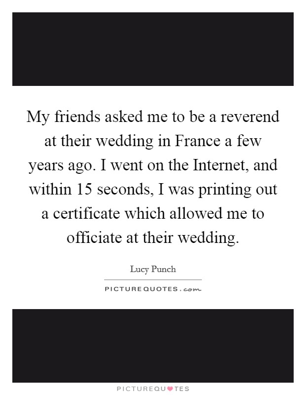 My friends asked me to be a reverend at their wedding in France a few years ago. I went on the Internet, and within 15 seconds, I was printing out a certificate which allowed me to officiate at their wedding Picture Quote #1
