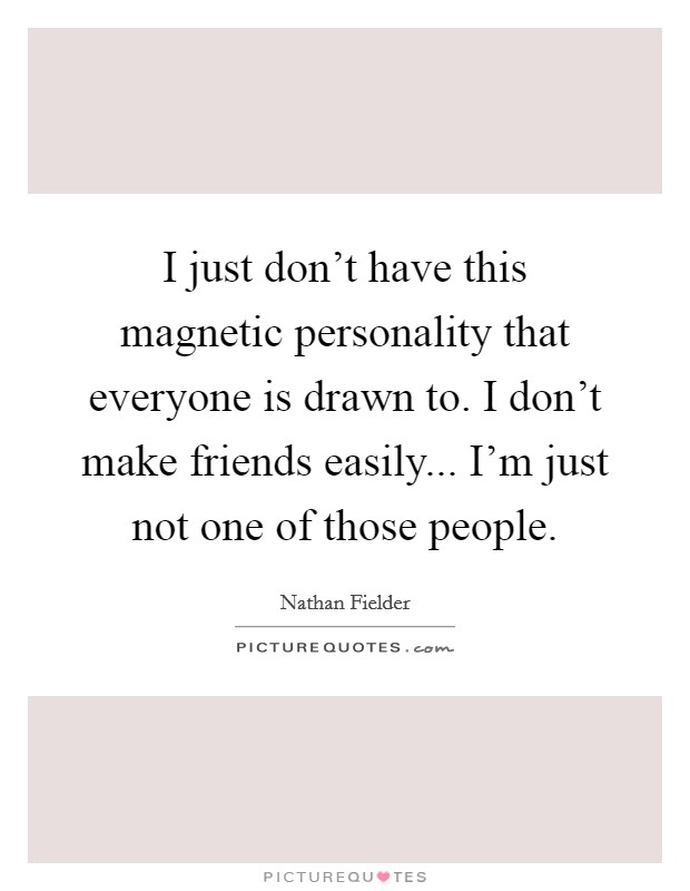 e6366c1e32f I just don't have this magnetic personality that everyone is drawn to. I  don't make friends easily... I'm just not one of those people.