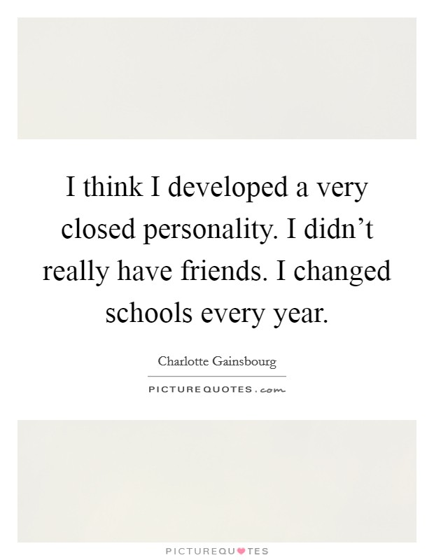 I think I developed a very closed personality. I didn't really have friends. I changed schools every year Picture Quote #1