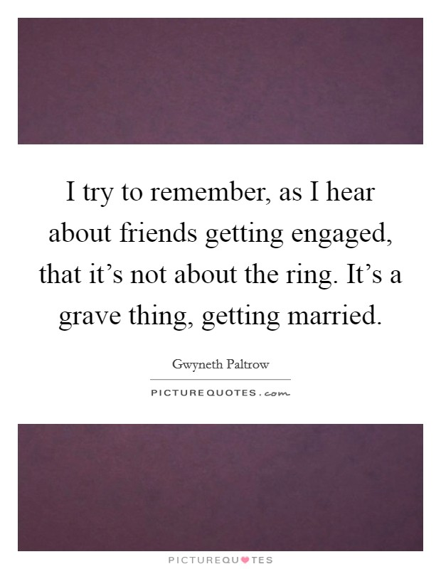 I try to remember, as I hear about friends getting engaged, that it's not about the ring. It's a grave thing, getting married Picture Quote #1