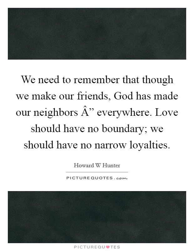"""We need to remember that though we make our friends, God has made our neighbors """" everywhere. Love should have no boundary; we should have no narrow loyalties Picture Quote #1"""