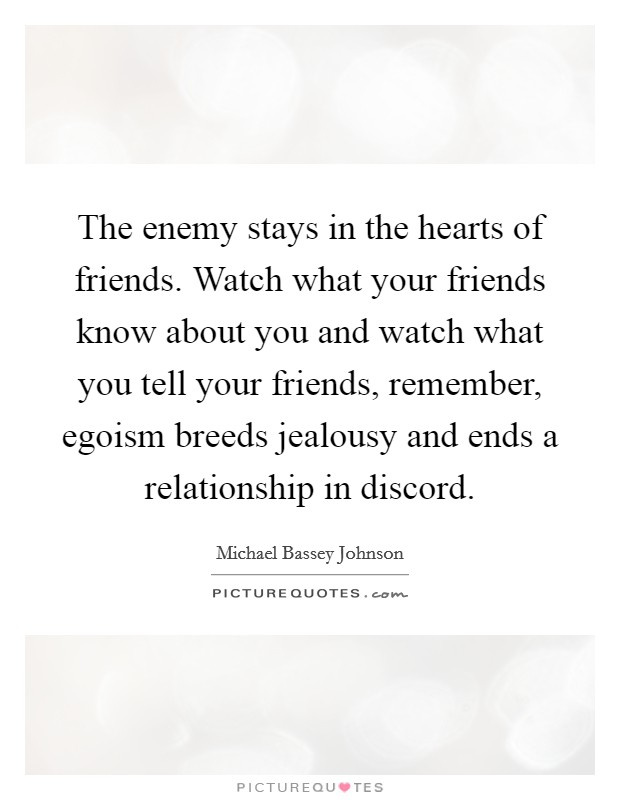 The enemy stays in the hearts of friends. Watch what your friends know about you and watch what you tell your friends, remember, egoism breeds jealousy and ends a relationship in discord Picture Quote #1