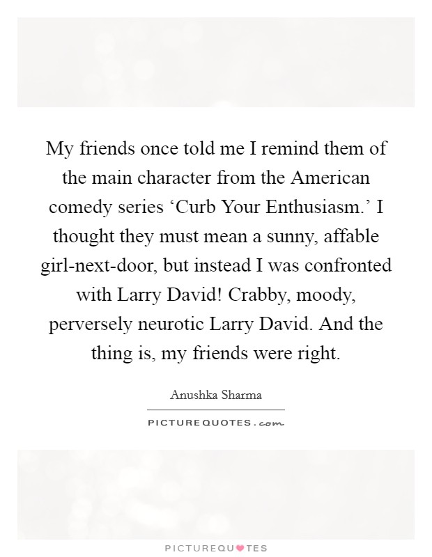 My friends once told me I remind them of the main character from the American comedy series 'Curb Your Enthusiasm.' I thought they must mean a sunny, affable girl-next-door, but instead I was confronted with Larry David! Crabby, moody, perversely neurotic Larry David. And the thing is, my friends were right Picture Quote #1