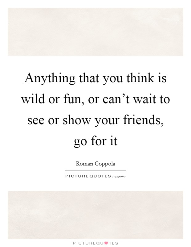 anything that you think is wild or fun or cant wait to