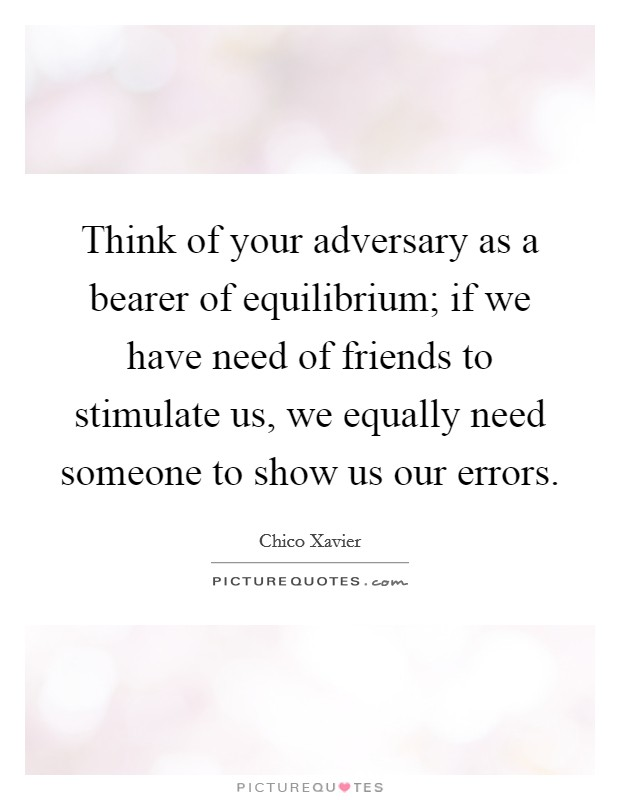 Think of your adversary as a bearer of equilibrium; if we have need of friends to stimulate us, we equally need someone to show us our errors Picture Quote #1