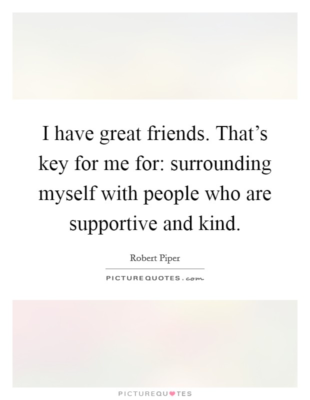 I have great friends. That's key for me for: surrounding myself with people who are supportive and kind Picture Quote #1