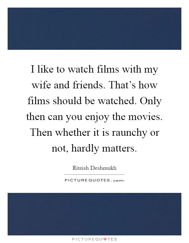 I like to watch films with my wife and friends. That's how films should be watched. Only then can you enjoy the movies. Then whether it is raunchy or not, hardly matters. Picture Quote #1