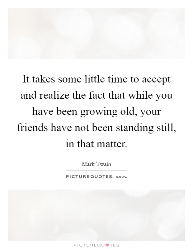 It takes some little time to accept and realize the fact that while you have been growing old, your friends have not been standing still, in that matter Picture Quote #1