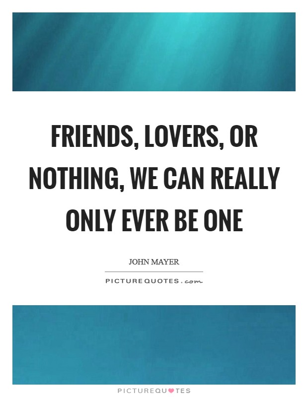 Friends, lovers, or nothing, we can really only ever be one Picture Quote #1