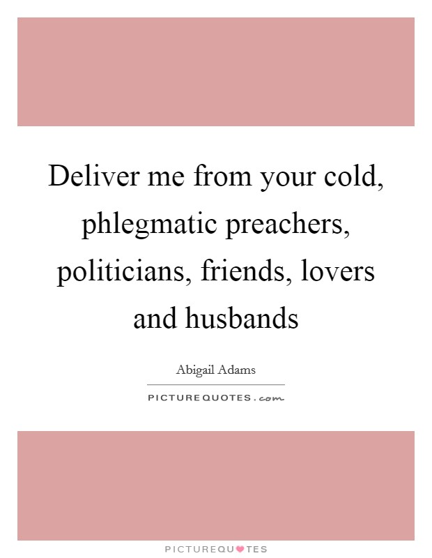 Deliver me from your cold, phlegmatic preachers, politicians, friends, lovers and husbands Picture Quote #1