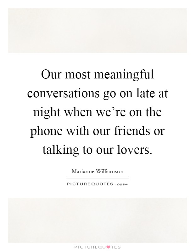 Our most meaningful conversations go on late at night when we're on the phone with our friends or talking to our lovers Picture Quote #1