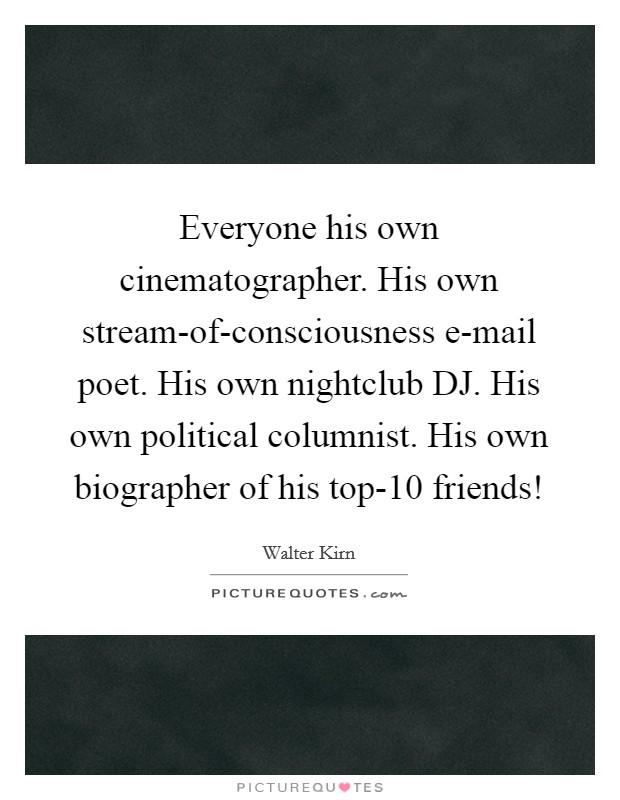 Everyone his own cinematographer. His own stream-of-consciousness e-mail poet. His own nightclub DJ. His own political columnist. His own biographer of his top-10 friends! Picture Quote #1