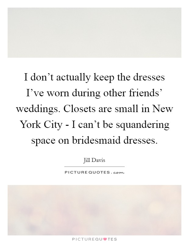 I don't actually keep the dresses I've worn during other friends' weddings. Closets are small in New York City - I can't be squandering space on bridesmaid dresses Picture Quote #1