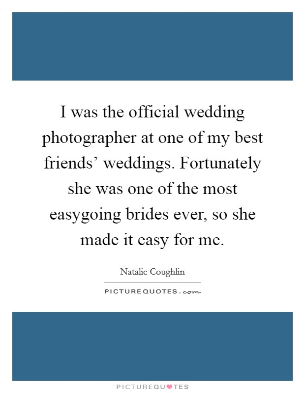 I was the official wedding photographer at one of my best friends' weddings. Fortunately she was one of the most easygoing brides ever, so she made it easy for me Picture Quote #1