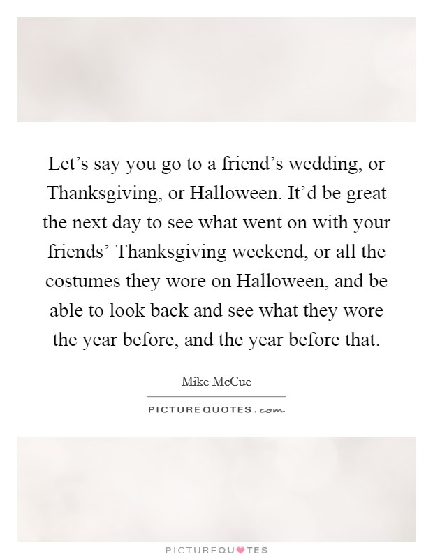 Let's say you go to a friend's wedding, or Thanksgiving, or Halloween. It'd be great the next day to see what went on with your friends' Thanksgiving weekend, or all the costumes they wore on Halloween, and be able to look back and see what they wore the year before, and the year before that Picture Quote #1