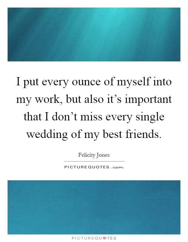 I put every ounce of myself into my work, but also it's important that I don't miss every single wedding of my best friends Picture Quote #1