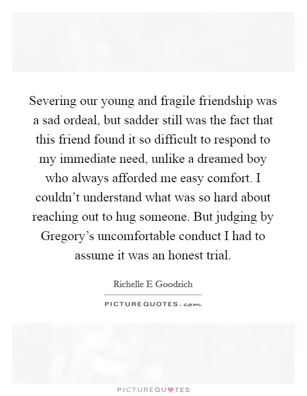 Severing our young and fragile friendship was a sad ordeal, but sadder still was the fact that this friend found it so difficult to respond to my immediate need, unlike a dreamed boy who always afforded me easy comfort. I couldn't understand what was so hard about reaching out to hug someone. But judging by Gregory's uncomfortable conduct I had to assume it was an honest trial Picture Quote #1