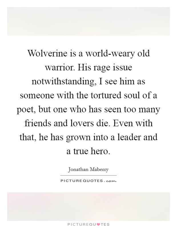Wolverine is a world-weary old warrior. His rage issue notwithstanding, I see him as someone with the tortured soul of a poet, but one who has seen too many friends and lovers die. Even with that, he has grown into a leader and a true hero Picture Quote #1
