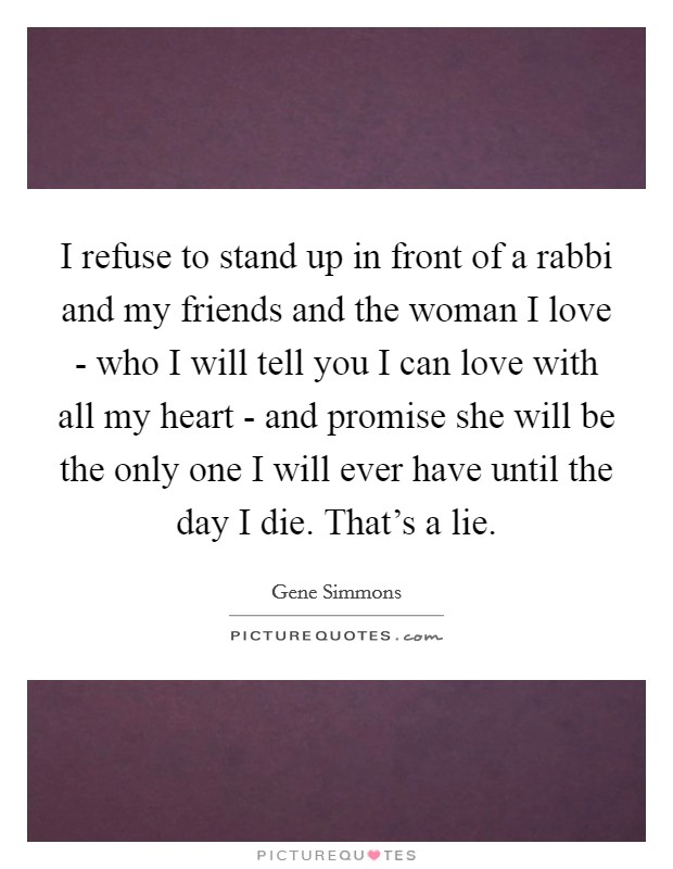 I refuse to stand up in front of a rabbi and my friends and the woman I love - who I will tell you I can love with all my heart - and promise she will be the only one I will ever have until the day I die. That's a lie Picture Quote #1