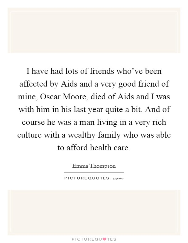 I have had lots of friends who've been affected by Aids and a very good friend of mine, Oscar Moore, died of Aids and I was with him in his last year quite a bit. And of course he was a man living in a very rich culture with a wealthy family who was able to afford health care Picture Quote #1