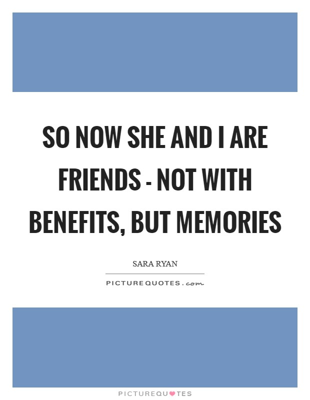 So now she and I are friends - not with benefits, but memories Picture Quote #1