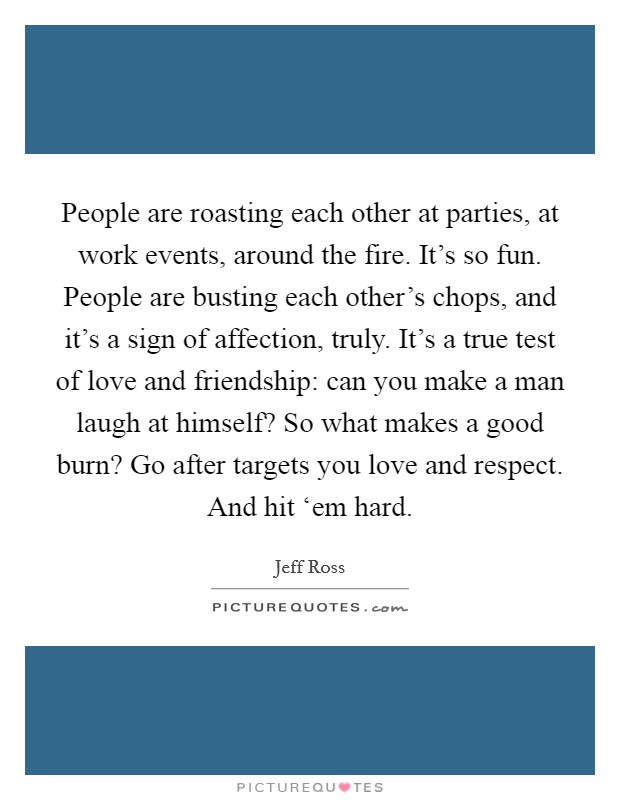 People are roasting each other at parties, at work events, around the fire. It's so fun. People are busting each other's chops, and it's a sign of affection, truly. It's a true test of love and friendship: can you make a man laugh at himself? So what makes a good burn? Go after targets you love and respect. And hit 'em hard Picture Quote #1