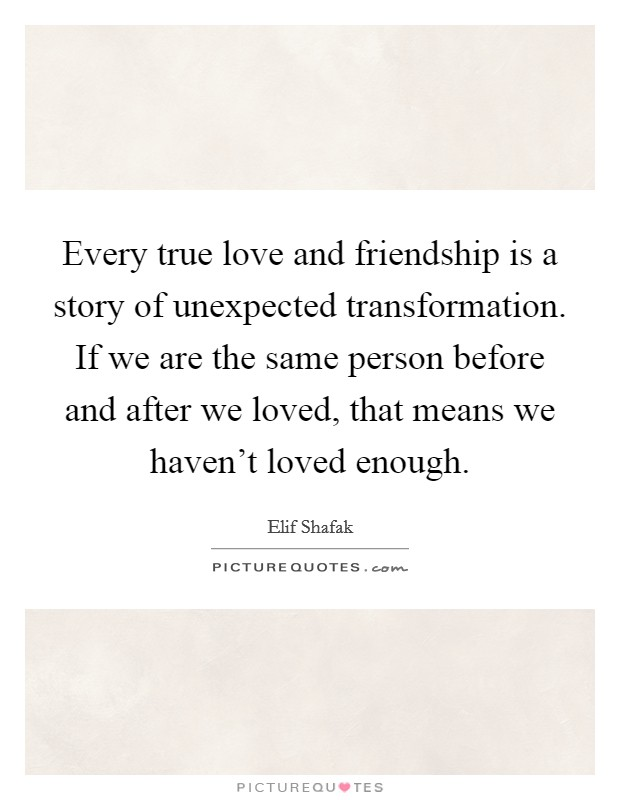 Every true love and friendship is a story of unexpected transformation. If we are the same person before and after we loved, that means we haven't loved enough Picture Quote #1