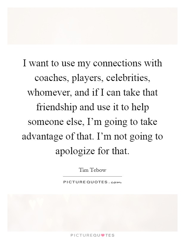 I want to use my connections with coaches, players, celebrities, whomever, and if I can take that friendship and use it to help someone else, I'm going to take advantage of that. I'm not going to apologize for that Picture Quote #1