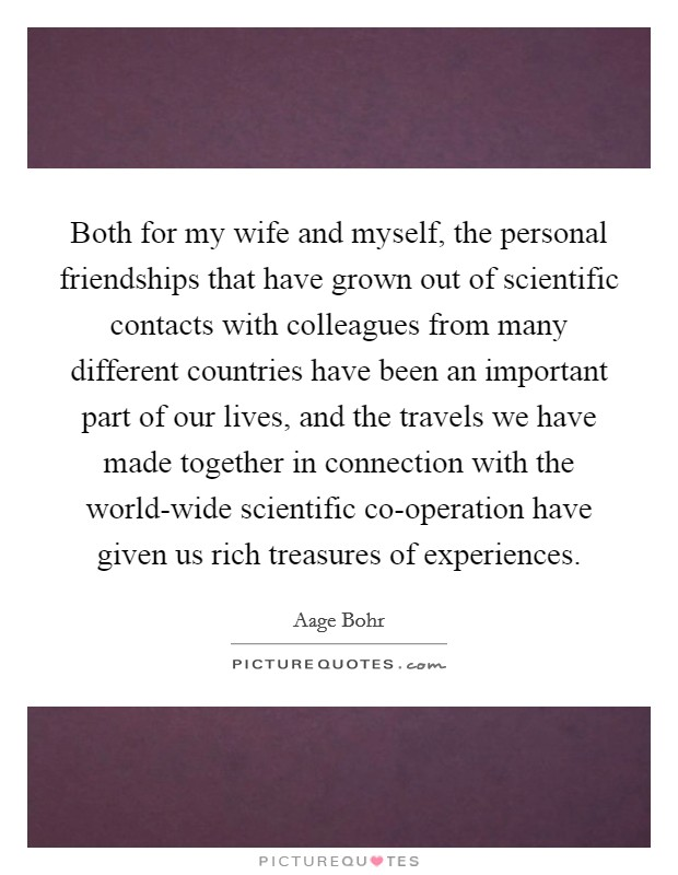 Both for my wife and myself, the personal friendships that have grown out of scientific contacts with colleagues from many different countries have been an important part of our lives, and the travels we have made together in connection with the world-wide scientific co-operation have given us rich treasures of experiences Picture Quote #1