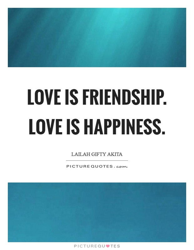 Love is friendship. Love is happiness Picture Quote #1