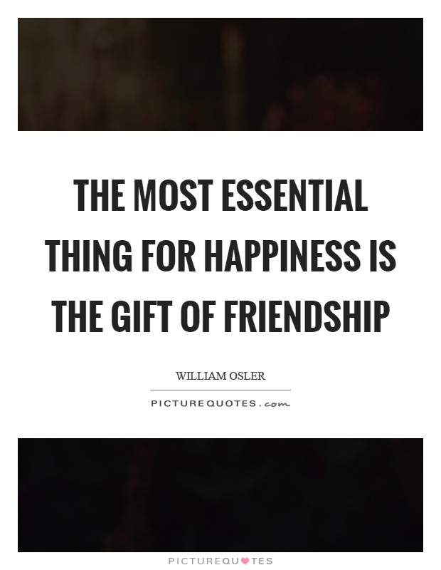The most essential thing for happiness is the gift of friendship Picture Quote #1