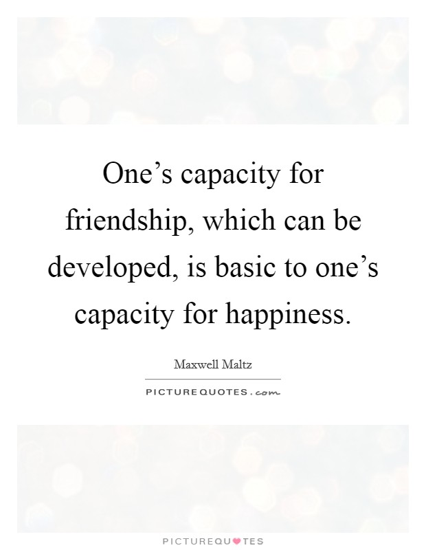 One's capacity for friendship, which can be developed, is basic to one's capacity for happiness Picture Quote #1