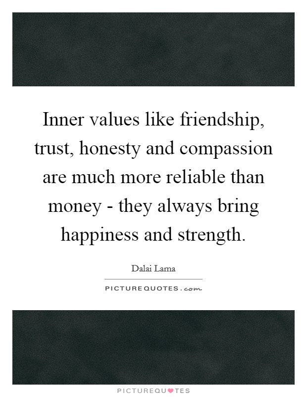 Inner values like friendship, trust, honesty and compassion are much more reliable than money - they always bring happiness and strength Picture Quote #1