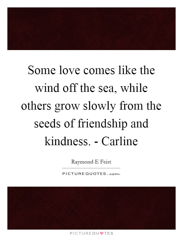 Some love comes like the wind off the sea, while others grow slowly from the seeds of friendship and kindness. - Carline Picture Quote #1