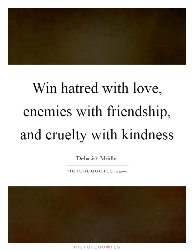 Win hatred with love, enemies with friendship, and cruelty with kindness Picture Quote #1