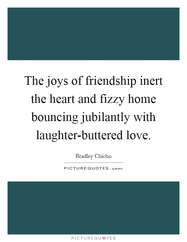 The joys of friendship inert the heart and fizzy home bouncing jubilantly with laughter-buttered love Picture Quote #1