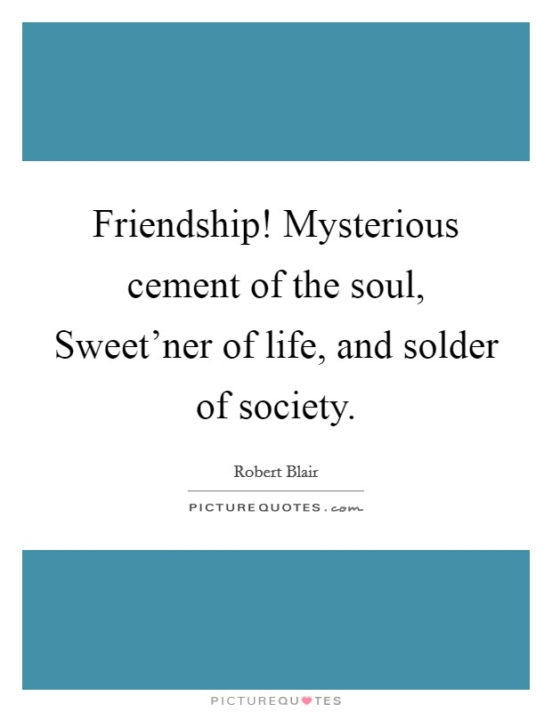 Friendship! Mysterious cement of the soul, Sweet'ner of life, and solder of society Picture Quote #1