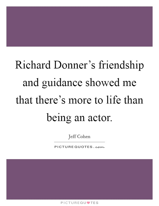 Richard Donner's friendship and guidance showed me that there's more to life than being an actor Picture Quote #1